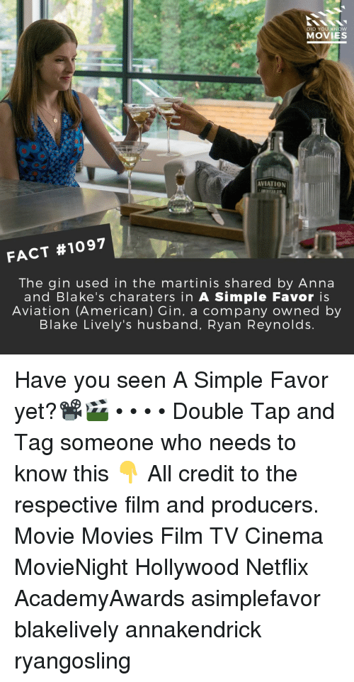 Anna, Memes, and Movies: DID YOU KNOw  MOVIES  AVIATION  FACT #1097  The gin used in the martinis shared by Anna  and Blake's charaters in A Simple Favor is  Aviation (American) Gin, a company owned by  Blake Lively's husband, Ryan Reynolds Have you seen A Simple Favor yet?📽️🎬 • • • • Double Tap and Tag someone who needs to know this 👇 All credit to the respective film and producers. Movie Movies Film TV Cinema MovieNight Hollywood Netflix AcademyAwards asimplefavor blakelively annakendrick ryangosling