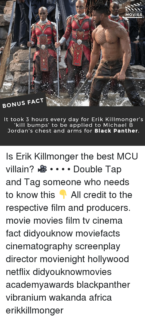 Africa, Jordans, and Memes: DID YOU KNOW  MOVIES  BONUS FACT  It took 3 hours every day for Erik Killmonger's  kill bumps' to be applied to Michael B  Jordan's chest and arms for Black Panther. Is Erik Killmonger the best MCU villain? 🎥 • • • • Double Tap and Tag someone who needs to know this 👇 All credit to the respective film and producers. movie movies film tv cinema fact didyouknow moviefacts cinematography screenplay director movienight hollywood netflix didyouknowmovies academyawards blackpanther vibranium wakanda africa erikkillmonger