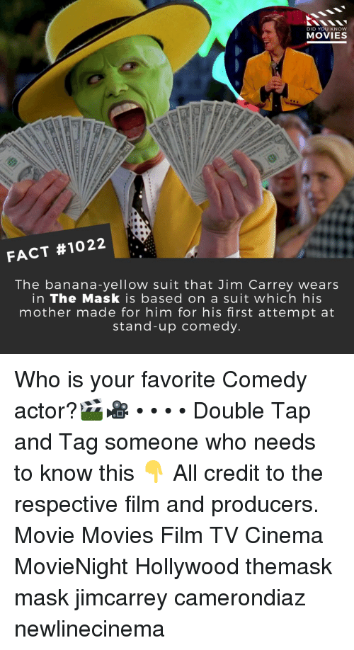 Jim Carrey, Memes, and Movies: DID YOU KNOW  MOVIES  FACT #1022  The banana-yellow suit that Jim Carrey wears  in The Mask is based on a suit which his  mother made for him for his first attempt at  stand-up comedy Who is your favorite Comedy actor?🎬🎥 • • • • Double Tap and Tag someone who needs to know this 👇 All credit to the respective film and producers. Movie Movies Film TV Cinema MovieNight Hollywood themask mask jimcarrey camerondiaz newlinecinema