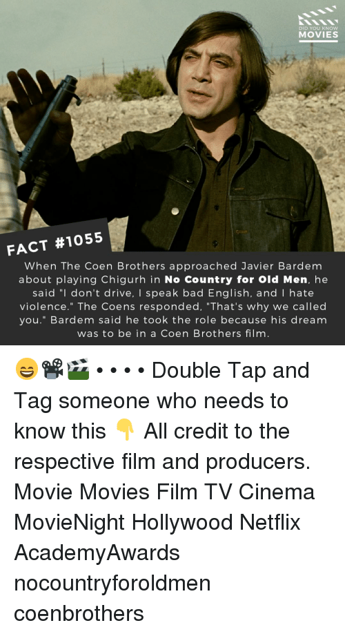 """Bad, Memes, and Movies: DID YOU KNOW  MOVIES  FACT #1055  When The Coen Brothers approached Javier Bardem  about playing Chigurh in No Country for Old Men, he  said """"l don't drive, I speak bad English, and I hate  violence."""" The Coens responded, """"That's why we called  you."""" Bardem said he took the role because his dream  was to be in a Coen Brothers film 😄📽️🎬 • • • • Double Tap and Tag someone who needs to know this 👇 All credit to the respective film and producers. Movie Movies Film TV Cinema MovieNight Hollywood Netflix AcademyAwards nocountryforoldmen coenbrothers"""