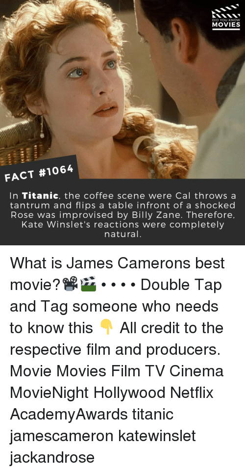 best movie: DID YOU KNOW  MOVIES  FACT #1064  In Titanic, the coffee scene were Cal throws a  tantrum and flips a table infront of a shocked  Rose was improvised by Billy Zane. Therefore  Kate Winslet's reactions were completely  natural What is James Camerons best movie?📽️🎬 • • • • Double Tap and Tag someone who needs to know this 👇 All credit to the respective film and producers. Movie Movies Film TV Cinema MovieNight Hollywood Netflix AcademyAwards titanic jamescameron katewinslet jackandrose