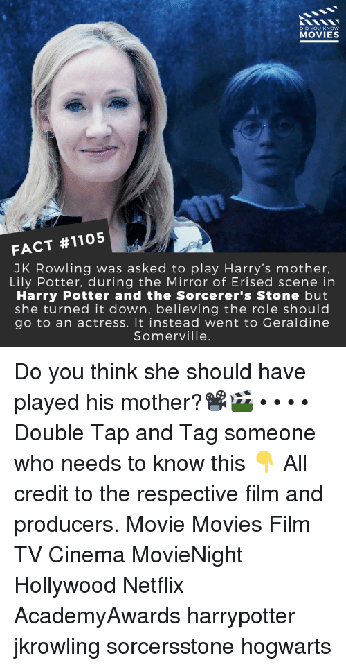 Harry Potter, Memes, and Movies: DID YOU KNOW  MOVIES  FACT #1105  JK Rowling was asked to play Harry's mother,  Lily Potter, during the Mirror of Erised scene in  Harry Potter and the Sorcerer's Stone but  she turned it down, believing the role shoulc  go to an actress. It instead went to Geraldine  Somerville. Do you think she should have played his mother?📽️🎬 • • • • Double Tap and Tag someone who needs to know this 👇 All credit to the respective film and producers. Movie Movies Film TV Cinema MovieNight Hollywood Netflix AcademyAwards harrypotter jkrowling sorcersstone hogwarts