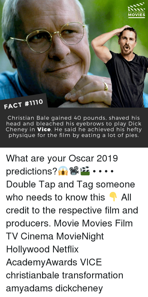 Head, Memes, and Movies: DID YOU KNOW  MOVIES  FACT #1110  Christian Bale gained 40 pounds, shaved his  head and bleached his eyebrows to play Dick  Cheney in Vice. He said he achieved his hefty  physique for the film by eating a lot of pies. What are your Oscar 2019 predictions?😱📽️🎬 • • • • Double Tap and Tag someone who needs to know this 👇 All credit to the respective film and producers. Movie Movies Film TV Cinema MovieNight Hollywood Netflix AcademyAwards VICE christianbale transformation amyadams dickcheney