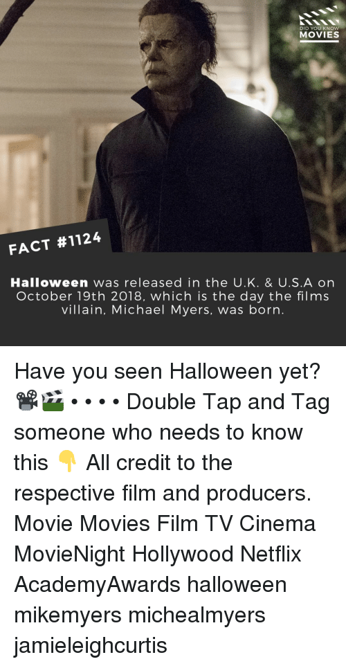Halloween, Memes, and Movies: DID YOU KNOW  MOVIES  FACT #1124  Halloween was released in the U.K. & U.S.A on  October 19th 2018, which is the day the films  villain, Michael Myers, was born. Have you seen Halloween yet?📽️🎬 • • • • Double Tap and Tag someone who needs to know this 👇 All credit to the respective film and producers. Movie Movies Film TV Cinema MovieNight Hollywood Netflix AcademyAwards halloween mikemyers michealmyers jamieleighcurtis