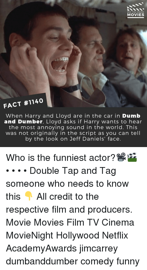 Dumb, Funny, and Memes: DID YOU KNow  MOVIES  FACT #1140  When Harry and Lloyd are in the car in Dumb  and Dumber, Lloyd asks if Harry wants to hear  the most annoying sound in the world. This  was not originally in the script as you can tell  by the look on Jeff Daniels' face. Who is the funniest actor?📽️🎬 • • • • Double Tap and Tag someone who needs to know this 👇 All credit to the respective film and producers. Movie Movies Film TV Cinema MovieNight Hollywood Netflix AcademyAwards jimcarrey dumbanddumber comedy funny