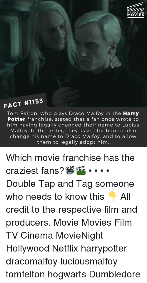 Dumbledore, Harry Potter, and Memes: DID YOU KNOw  MOVIES  FACT #1153  Tom Felton, who plays Draco Malfoy in the Harry  Potter franchise, stated that a fan once wrote to  him having legally changed their name to Lucius  Malfoy. In the letter, they asked for him to also  change his name to Draco Malfoy, and to allow  them to legally adopt him Which movie franchise has the craziest fans?📽️🎬 • • • • Double Tap and Tag someone who needs to know this 👇 All credit to the respective film and producers. Movie Movies Film TV Cinema MovieNight Hollywood Netflix harrypotter dracomalfoy luciousmalfoy tomfelton hogwarts Dumbledore