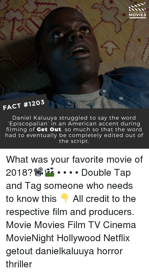 Memes, Movies, and Netflix: DID YOU KNow  MOVIES  FACT #1203  Daniel Kaluuya struggled to say the word  Episcopalian' in an American accent during  filming of Get Out, so much so that the word  had to eventually be completely edited out of  the script. What was your favorite movie of 2018?📽️🎬 • • • • Double Tap and Tag someone who needs to know this 👇 All credit to the respective film and producers. Movie Movies Film TV Cinema MovieNight Hollywood Netflix getout danielkaluuya horror thriller