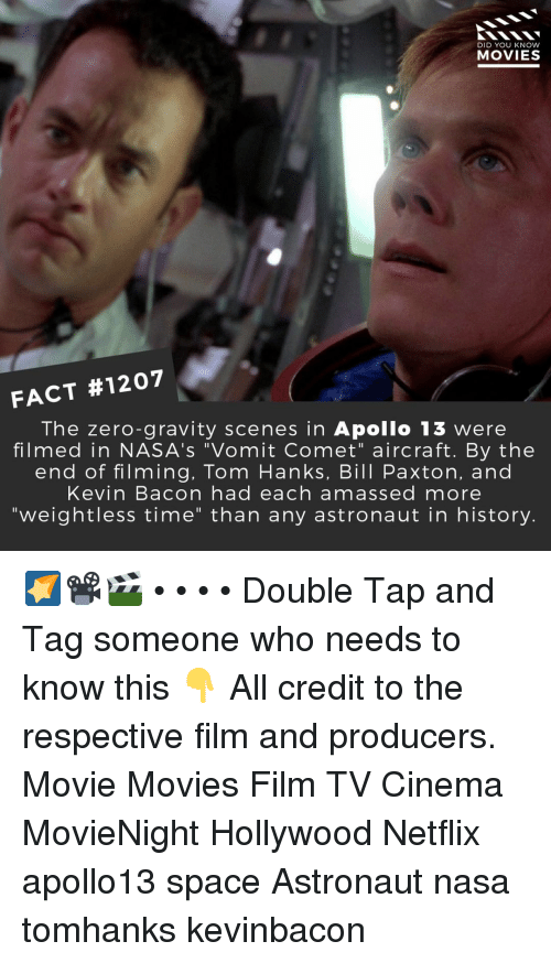 "Memes, Movies, and Nasa: DID YOU KNOW  MOVIES  FACT #1207  The zero-gravity scenes in Apollo 13 were  filmed in NASA's ""Vomit Comet"" aircraft. By the  end of filming, Tom Hanks, Bill Paxton, and  Kevin Bacon had each amassed more  ""weightless time"" than any astronaut in history. 🌠📽️🎬 • • • • Double Tap and Tag someone who needs to know this 👇 All credit to the respective film and producers. Movie Movies Film TV Cinema MovieNight Hollywood Netflix apollo13 space Astronaut nasa tomhanks kevinbacon"