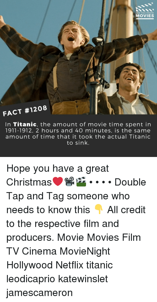 Christmas, Memes, and Movies: DID YOU KNOW  MOVIES  FACT #1208  In Titanic, the amount of movie time spent in  1911-1912, 2 hours and 40 minutes, is the same  amount of time that it took the actual Titanic  to sink. Hope you have a great Christmas❤️📽️🎬 • • • • Double Tap and Tag someone who needs to know this 👇 All credit to the respective film and producers. Movie Movies Film TV Cinema MovieNight Hollywood Netflix titanic leodicaprio katewinslet jamescameron