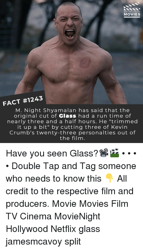 """m night shyamalan: DID YOU KNOW  MOVIES  FACT #1243  M. Night Shyamalan has said that the  original cut of Glass had a run time of  nearly three and a half hours. He """"trimmed  it up a bit"""" by cutting three of Kevin  Crumb's twenty-three personalties out of  the filnm Have you seen Glass?📽️🎬 • • • • Double Tap and Tag someone who needs to know this 👇 All credit to the respective film and producers. Movie Movies Film TV Cinema MovieNight Hollywood Netflix glass jamesmcavoy split"""