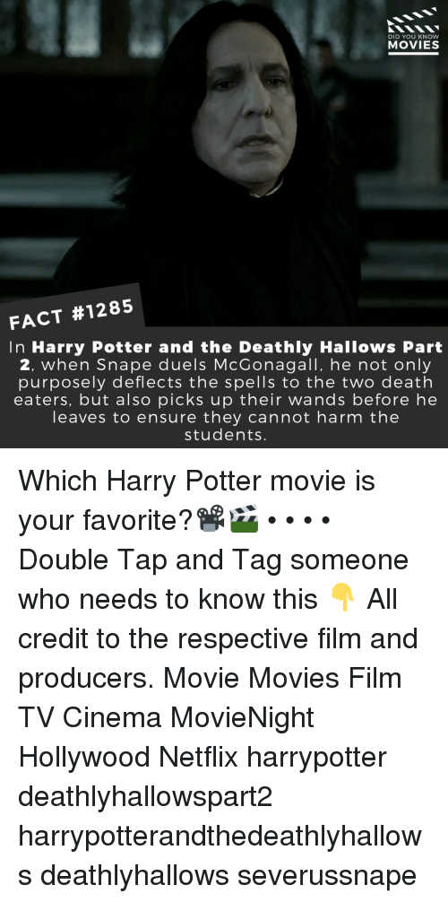 Harry Potter, Memes, and Movies: DID YOU KNOW  MOVIES  FACT #1285  In Harry Potter and the Deathly Hallows Part  2, when Snape duels McGonagall, he not only  purposely deflects the spells to the two death  eaters, but also picks up their wands before he  leaves to ensure they cannot harm the  students. Which Harry Potter movie is your favorite?📽️🎬 • • • • Double Tap and Tag someone who needs to know this 👇 All credit to the respective film and producers. Movie Movies Film TV Cinema MovieNight Hollywood Netflix harrypotter deathlyhallowspart2 harrypotterandthedeathlyhallows deathlyhallows severussnape