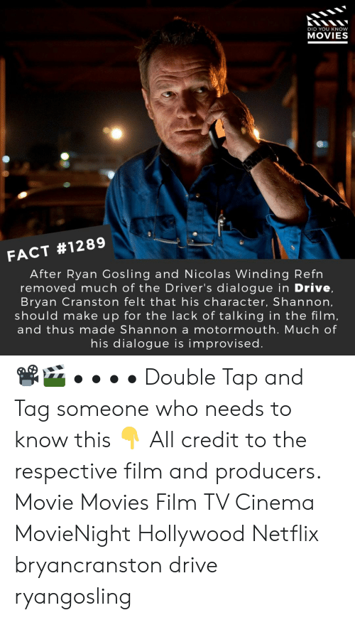 Bryan Cranston, Memes, and Movies: DID YOU KNOW  MOVIES  FACT #1289  After Ryan Gosling and Nicolas Winding Refn  removed much of the Driver's dialogue in Drive,  Bryan Cranston felt that his character, Shannon,  should make up for the lack of talking in the film,  and thus made Shannon a motormouth. Much of  his dialogue is improvised 📽️🎬 • • • • Double Tap and Tag someone who needs to know this 👇 All credit to the respective film and producers. Movie Movies Film TV Cinema MovieNight Hollywood Netflix bryancranston drive ryangosling
