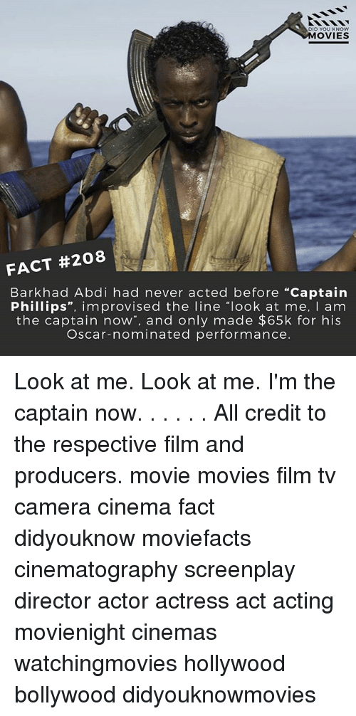 """Im The Captain Now: DID YOU KNOW  MOVIES  FACT #208  Bark had Abdi had never acted before """"Captain  Phillips  improvised the line look at me  I am  the captain now  and only made $65k for his  Oscar-nominated performance. Look at me. Look at me. I'm the captain now. . . . . . All credit to the respective film and producers. movie movies film tv camera cinema fact didyouknow moviefacts cinematography screenplay director actor actress act acting movienight cinemas watchingmovies hollywood bollywood didyouknowmovies"""
