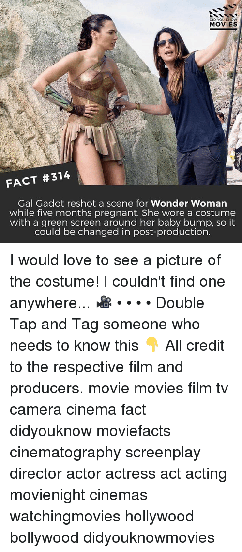 green screen: DID YOU KNOW  MOVIES  FACT #314  Gal Gadot reshot a scene for Wonder Woman  while five months pregnant. She wore a costume  with a green screen around her baby bump, so it  could be changed in post-production  could be changed in post production I would love to see a picture of the costume! I couldn't find one anywhere... 🎥 • • • • Double Tap and Tag someone who needs to know this 👇 All credit to the respective film and producers. movie movies film tv camera cinema fact didyouknow moviefacts cinematography screenplay director actor actress act acting movienight cinemas watchingmovies hollywood bollywood didyouknowmovies
