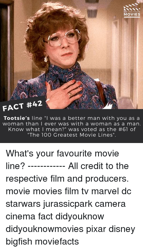 """favourite movie: DID YOU KNOW  MOVIES  FACT #42  Tootsie's line """"I was a better man with  you as a  woman than I ever was with a woman as a man  Know what I mean?"""" was voted as the #61 of  """"The 100 Greatest Movie Lines"""" What's your favourite movie line? ------------ All credit to the respective film and producers. movie movies film tv marvel dc starwars jurassicpark camera cinema fact didyouknow didyouknowmovies pixar disney bigfish moviefacts"""