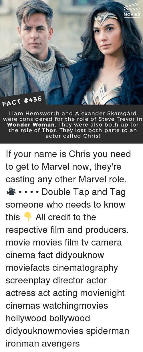 Memes, Movies, and Lost: DID YOU KNOw  MOVIES  FACT #436  Liam Hemsworth and Alexander Skarsgård  were considered for the role of Steve Trevor in  Wonder Woman. They were also both up for  the role of Thor. They lost both parts to an  actor called Chris! If your name is Chris you need to get to Marvel now, they're casting any other Marvel role. 🎥 • • • • Double Tap and Tag someone who needs to know this 👇 All credit to the respective film and producers. movie movies film tv camera cinema fact didyouknow moviefacts cinematography screenplay director actor actress act acting movienight cinemas watchingmovies hollywood bollywood didyouknowmovies spiderman ironman avengers