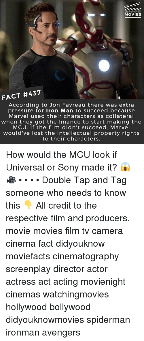 Finance, Iron Man, and Memes: DID YOU KNOw  MOVIES  FACT #437  According to Jon Favreau there was extra  pressure for Iron Man to succeed because  Marvel used their characters as collateral  when they got the finance to start making the  MCU. If the film didn't succeed, Marvel  would've lost the intellectual property rights  to their characters. How would the MCU look if Universal or Sony made it? 😱 🎥 • • • • Double Tap and Tag someone who needs to know this 👇 All credit to the respective film and producers. movie movies film tv camera cinema fact didyouknow moviefacts cinematography screenplay director actor actress act acting movienight cinemas watchingmovies hollywood bollywood didyouknowmovies spiderman ironman avengers