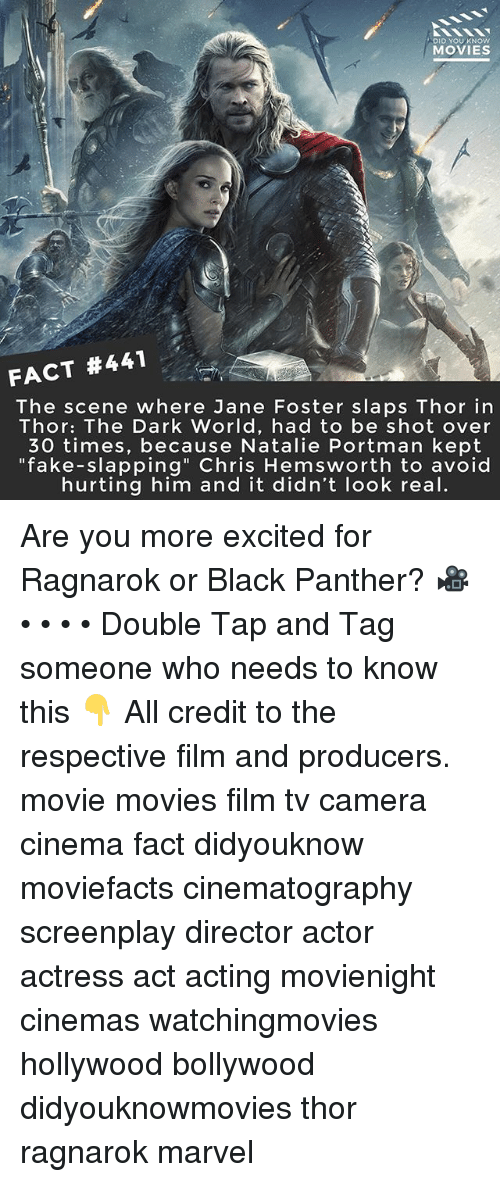 "Chris Hemsworth, Fake, and Memes: DID YOU KNOW  MOVIES  FACT #441  The scene where Jane Foster slaps Thor in  Thor: The Dark World, had to be shot over  30 times, because Natalie Portman kept  ""fake-slapping"" Chris Hemsworth to avoid  hurting him and it didn't look real. Are you more excited for Ragnarok or Black Panther? 🎥 • • • • Double Tap and Tag someone who needs to know this 👇 All credit to the respective film and producers. movie movies film tv camera cinema fact didyouknow moviefacts cinematography screenplay director actor actress act acting movienight cinemas watchingmovies hollywood bollywood didyouknowmovies thor ragnarok marvel"