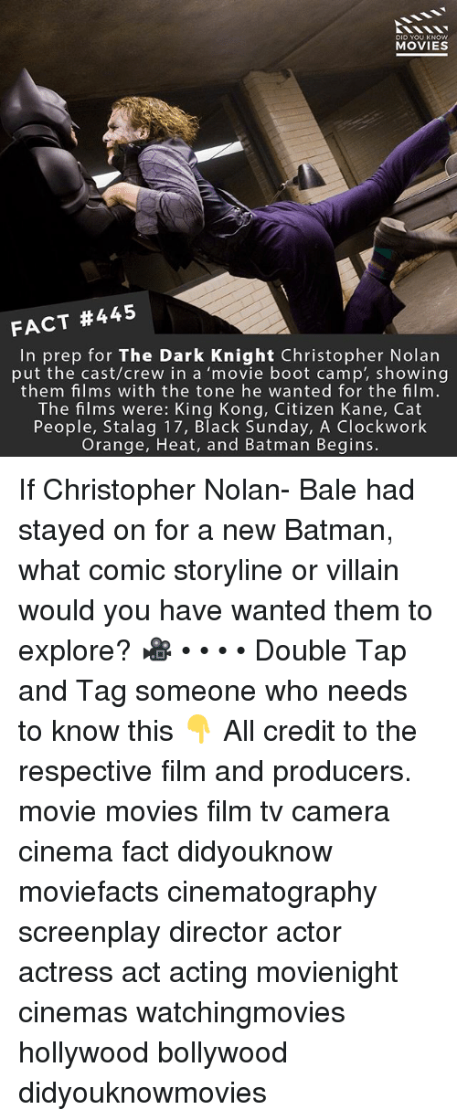 Citizen Kane: DID YOU KNOW  MOVIES  FACT #445  In prep for The Dark Knight Christopher Nolan  put the cast/crew in a 'movie boot camp', showing  them films with the tone he wanted for the film.  The films were: King Kong, Citizen Kane, Cat  People, Stalag 17, Black Sunday, A Clockwork  Orange, Heat, and Batman Begins. If Christopher Nolan- Bale had stayed on for a new Batman, what comic storyline or villain would you have wanted them to explore? 🎥 • • • • Double Tap and Tag someone who needs to know this 👇 All credit to the respective film and producers. movie movies film tv camera cinema fact didyouknow moviefacts cinematography screenplay director actor actress act acting movienight cinemas watchingmovies hollywood bollywood didyouknowmovies