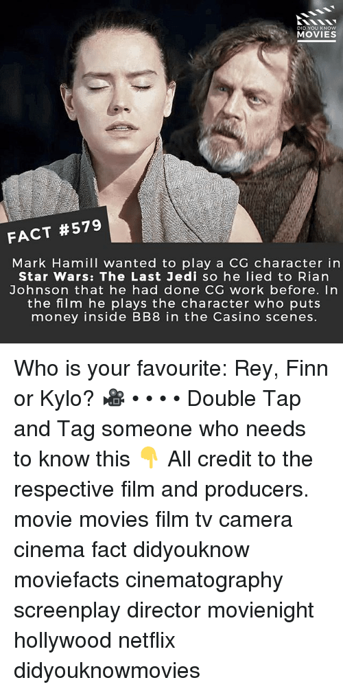 BB-8: DID YOU KNOw  MOVIES  FACT #579  Mark Hamill wanted to play a CG character in  Star Wars: The Last Jedi so he lied to Rian  Johnson that he had done CG work before. In  the film he plays the character who puts  money inside BB8 in the Casino scenes Who is your favourite: Rey, Finn or Kylo? 🎥 • • • • Double Tap and Tag someone who needs to know this 👇 All credit to the respective film and producers. movie movies film tv camera cinema fact didyouknow moviefacts cinematography screenplay director movienight hollywood netflix didyouknowmovies