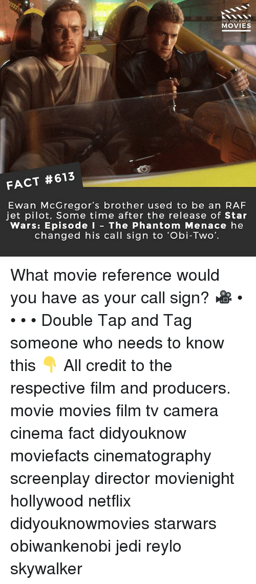 what movie: DID YOU KNOw  MOVIES  FACT #613  Ewan McGregor's brother used to be an RAF  jet pilot, Some time after the release of Star  Wars: Episode I - The Phantom Menace he  changed his call sign to 'Obi-Two. What movie reference would you have as your call sign? 🎥 • • • • Double Tap and Tag someone who needs to know this 👇 All credit to the respective film and producers. movie movies film tv camera cinema fact didyouknow moviefacts cinematography screenplay director movienight hollywood netflix didyouknowmovies starwars obiwankenobi jedi reylo skywalker