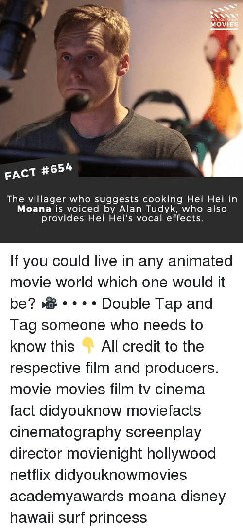 Disney, Memes, and Movies: DID YOU KNOW  MOVIES  FACT #654  The villager who suggests cooking Hei Hei in  Moana is voiced by Alan Tudyk, who also  provides Hei Hei's vocal effects. If you could live in any animated movie world which one would it be? 🎥 • • • • Double Tap and Tag someone who needs to know this 👇 All credit to the respective film and producers. movie movies film tv cinema fact didyouknow moviefacts cinematography screenplay director movienight hollywood netflix didyouknowmovies academyawards moana disney hawaii surf princess