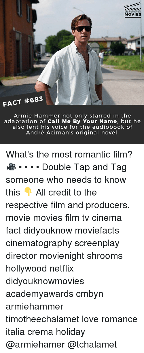 Love, Memes, and Movies: DID YOU KNOW  MOVIES  FACT #683  Armie Hammer not only starred in the  adaptation of Call Me By Your Name, but he  also Tent his voice for the audiobook ot  André Aciman's original novel What's the most romantic film? 🎥 • • • • Double Tap and Tag someone who needs to know this 👇 All credit to the respective film and producers. movie movies film tv cinema fact didyouknow moviefacts cinematography screenplay director movienight shrooms hollywood netflix didyouknowmovies academyawards cmbyn armiehammer timotheechalamet love romance italia crema holiday @armiehamer @tchalamet