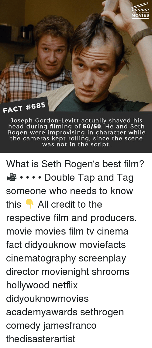 Head, Memes, and Movies: DID YOU KNOW  MOVIES  FACT #685  Joseph Gordon-Levitt actually shaved his  head during filming of 50/50. He and Seth  Rogen were improvising in character while  the cameras kept rolling, since the scene  was not in the script. What is Seth Rogen's best film? 🎥 • • • • Double Tap and Tag someone who needs to know this 👇 All credit to the respective film and producers. movie movies film tv cinema fact didyouknow moviefacts cinematography screenplay director movienight shrooms hollywood netflix didyouknowmovies academyawards sethrogen comedy jamesfranco thedisasterartist