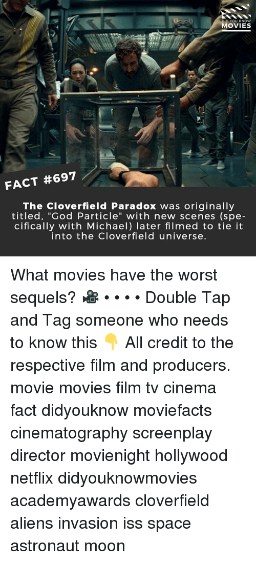 """cloverfield: DID YOU KNOw  MOVIES  FACT #697  The Cloverfield Paradox was originally  titled, """"God Particle"""" with new scenes (spe-  cifically with Michael) later filmed to tie it  into the Cloverfield universe. What movies have the worst sequels? 🎥 • • • • Double Tap and Tag someone who needs to know this 👇 All credit to the respective film and producers. movie movies film tv cinema fact didyouknow moviefacts cinematography screenplay director movienight hollywood netflix didyouknowmovies academyawards cloverfield aliens invasion iss space astronaut moon"""