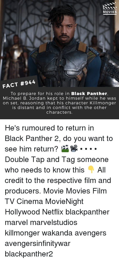 Memes, Michael B. Jordan, and Movies: DID YOU KNOW  MOVIES  FACT #944  To prepare for his role in Black Panther,  Michael B. Jordan kept to himself while he was  on set, reasoning that his character Killmonger  is distant and in conflict with the other  characters. He's rumoured to return in Black Panther 2, do you want to see him return? 🎬📽️ • • • • Double Tap and Tag someone who needs to know this 👇 All credit to the respective film and producers. Movie Movies Film TV Cinema MovieNight Hollywood Netflix blackpanther marvel marvelstudios killmonger wakanda avengers avengersinfinitywar blackpanther2