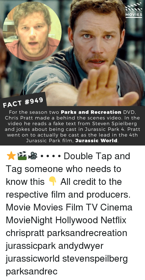 Jurassic World: DID YOU KNOW  MOVIES  FACT #949  For the season two Parks and Recreation DVD  Chris Pratt made a behind the scenes video. In the  video he reads a fake text from Steven Spielberg  and jokes about being cast in Jurassic Park 4. Pratt  went on to actually be cast as the lead in the 4th  Jurassic Park film, Jurassic World ⭐️🎬🎥 • • • • Double Tap and Tag someone who needs to know this 👇 All credit to the respective film and producers. Movie Movies Film TV Cinema MovieNight Hollywood Netflix chrispratt parksandrecreation jurassicpark andydwyer jurassicworld stevenspeilberg parksandrec