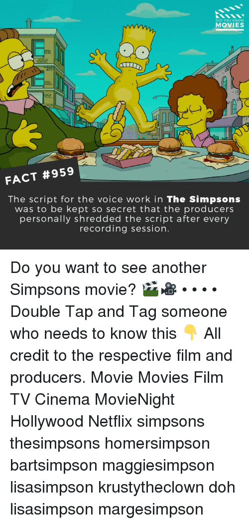 Memes, Movies, and Netflix: DID YOU KNOW  MOVIES  FACT #959  The script for the voice work in The Simpsons  was to be kept so secret that the producers  personally shredded the script after every  recording session. Do you want to see another Simpsons movie? 🎬🎥 • • • • Double Tap and Tag someone who needs to know this 👇 All credit to the respective film and producers. Movie Movies Film TV Cinema MovieNight Hollywood Netflix simpsons thesimpsons homersimpson bartsimpson maggiesimpson lisasimpson krustytheclown doh lisasimpson margesimpson