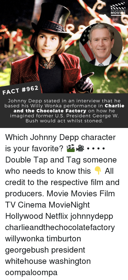 depp: DID YOU KNOW  MOVIES  FACT #962  Johnny Depp stated in an interview that he  based his Willy Wonka performance in Charlie  and the Chocolate Factory on how he  imagined former U.S. President George W  Bush would act whilst stoned Which Johnny Depp character is your favorite? 🎬🎥 • • • • Double Tap and Tag someone who needs to know this 👇 All credit to the respective film and producers. Movie Movies Film TV Cinema MovieNight Hollywood Netflix johnnydepp charlieandthechocolatefactory willywonka timburton georgebush president whitehouse washington oompaloompa
