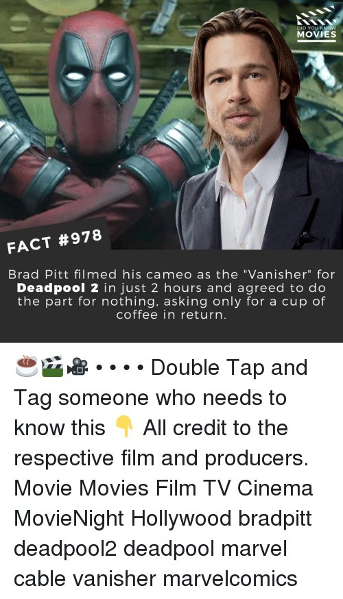 "Brad Pitt, Memes, and Movies: DID YOU KNOW  MOVIES  FACT #978  Brad Pitt filmed his cameo as the ""Vanisher"" for  Deadpool 2 in just 2 hours and agreed to do  the part for nothing, asking only for a cup of  coffee in return ☕🎬🎥 • • • • Double Tap and Tag someone who needs to know this 👇 All credit to the respective film and producers. Movie Movies Film TV Cinema MovieNight Hollywood bradpitt deadpool2 deadpool marvel cable vanisher marvelcomics"