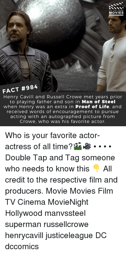Life, Memes, and Movies: DID YOU KNOW  MOVIES  FACT #984  Henry Cavill and Russell Crowe met years prior  to playing father and son in Man of Steel  when Henry was an extra in Proof of Life, and  received words of encouragement to pursue  acting with an autographed picture from  Crowe, who was his favorite actor. Who is your favorite actor-actress of all time?🎬🎥 • • • • Double Tap and Tag someone who needs to know this 👇 All credit to the respective film and producers. Movie Movies Film TV Cinema MovieNight Hollywood manvssteel superman russellcrowe henrycavill justiceleague DC dccomics