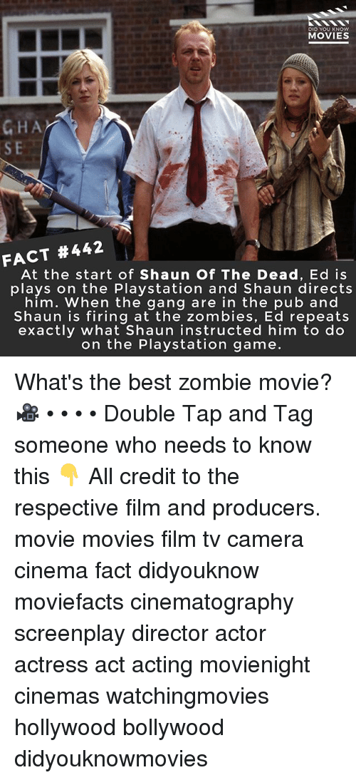 Memes, Movies, and PlayStation: DID YOU KNOW  MOVIES  GHA  FACT #442  At the start of Shaun Of The Dead, Ed is  plays on the Playstation and Shaun directs  him. When the gang are in the pub and  Shaun is firing at the zombies, Ed repeats  exactly what Shaun instructed him to do  on the Playstation game. What's the best zombie movie? 🎥 • • • • Double Tap and Tag someone who needs to know this 👇 All credit to the respective film and producers. movie movies film tv camera cinema fact didyouknow moviefacts cinematography screenplay director actor actress act acting movienight cinemas watchingmovies hollywood bollywood didyouknowmovies