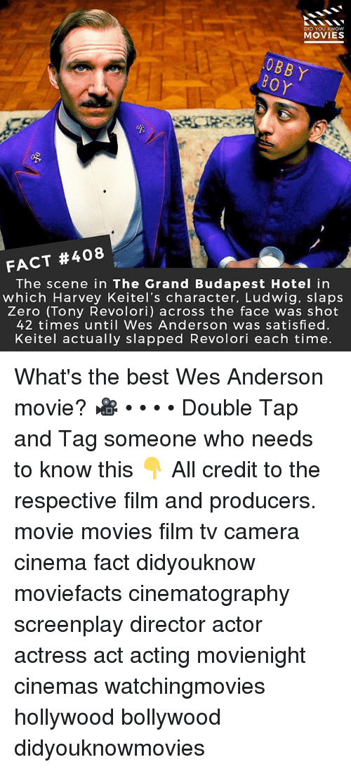 Memes, Movies, and Zero: DID YOU KNOw  MOVIES  OBBY  FACT #408  The scene in The Grand Budapest Hotel in  which Harvey Keitel's character, Ludwig, slaps  Zero (Tony Revolori) across the face was shot  42 times until Wes Anderson was satisfied.  Keitel actually slapped Revolori each time. What's the best Wes Anderson movie? 🎥 • • • • Double Tap and Tag someone who needs to know this 👇 All credit to the respective film and producers. movie movies film tv camera cinema fact didyouknow moviefacts cinematography screenplay director actor actress act acting movienight cinemas watchingmovies hollywood bollywood didyouknowmovies
