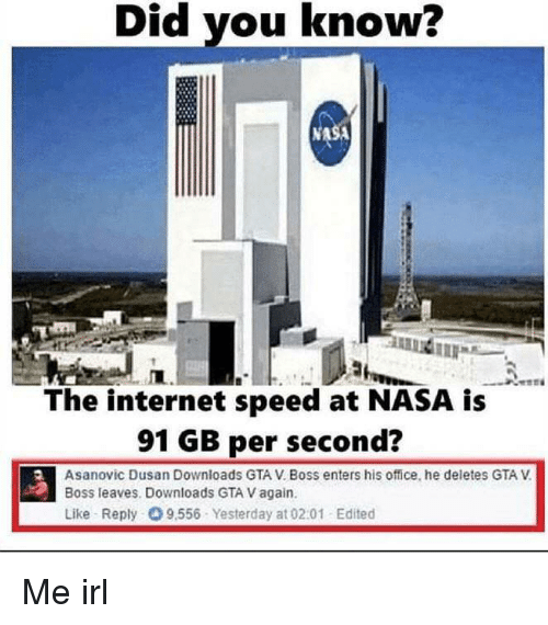 GTA V: Did you know?  NASA  The internet speed at NASA is  91 GB per second?  Asanovic Dusan Downloads GTA V. Boss enters his office, he deletes GTA V  Boss leaves. Downloads GTA V again.  Like Reply 9,556 Yesterday at 02:01 Edited Me irl