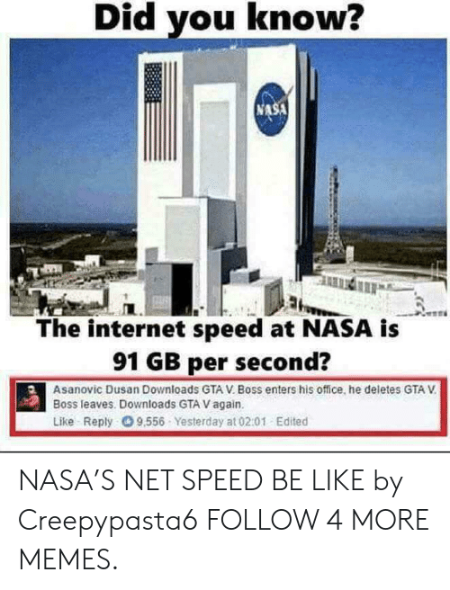 Per Second: Did you know?  NASA  The internet speed at NASA is  91 GB per second?  Asanovic Dusan Downloads GTA V. Boss enters his office, he deletes GTA V  Boss leaves. Downloads GTA V again.  Like Reply 9.556 Yesterday at 02.01 Edited NASA'S NET SPEED BE LIKE by Creepypasta6 FOLLOW 4 MORE MEMES.