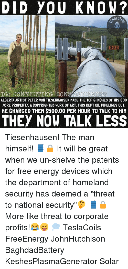 """threating: DID YOU KNOW?  NECT  562  IG: CONNECTING CONSCIOUSNESS  ALBERTA ARTIST PETER VON TIESENHAUSEN MADE THE TOP G INCHES OF HIS 800  ACRE PROPERTY, A COPYRIGHTED WORK OF ART. THIS KEPT OIL PIPELINES OUT.  HE CHARGED THEM $500.00 PER HOUR TO TALK TO HIM  THEY NOW TALK LESS Tiesenhausen! The man himself! 🛢🔒 It will be great when we un-shelve the patents for free energy devices which the department of homeland security has deemed a """"threat to national security""""🤔 🛢🔒 More like threat to corporate profits!😂😝 💭 TeslaCoils FreeEnergy JohnHutchison BaghdadBattery KeshesPlasmaGenerator Solar"""