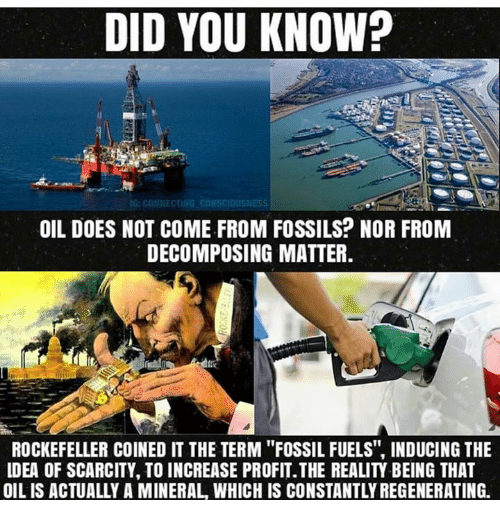 """decomposer: DID YOU KNOW?  OIL DOES NOT COME FROM FOSSILS? NOR FROM  DECOMPOSING MATTER  ROCKEFELLER COINED IT THE TERM """"FOSSIL FUELS, INDUCING THE  LDEA OF SCARCITY, TO INCREASE PROFIT.THE REALITY BEING THAT  OIL IS ACTUALLY A MINERAL WHICH IS CONSTANTLY REGENERATING."""