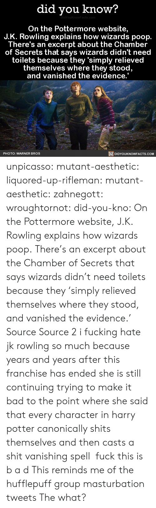 Vanishing: did you know?  On the Pottermore website,  J.K. Rowling explains how wizards poop.  There's an excerpt about the Chamber  of Secrets that says wizards didn't need  toilets because they 'simply relieved  themselves where they stood  and vanished the evidence.  PHOTO: WARNER BROS  DIDYOUKNOWFACTS.COM unpicasso:  mutant-aesthetic:  liquored-up-rifleman:  mutant-aesthetic:   zahnegott:  wroughtornot:  did-you-kno: On the Pottermore website, J.K. Rowling explains how wizards poop. There's an excerpt about the Chamber of Secrets that says wizards didn't need toilets because they 'simply relieved themselves where they stood, and vanished the evidence.'  Source Source 2 i fucking hate jk rowling so much because years and years after this franchise has ended she is still continuing trying to make it bad to the point where she said that every character in harry potter canonically shits themselves and then casts a shit vanishing spell  fuck this is b a d   This reminds me of the hufflepuff group masturbation tweets   The what?