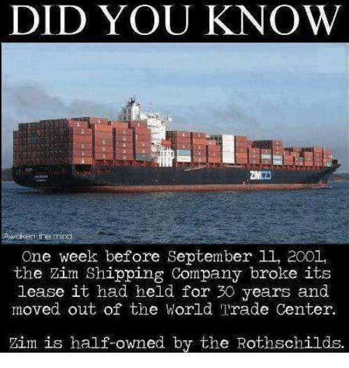 world-trade-centers: DID YOU KNOW  One week before September ll, 2001,  the Zim Shipping Company broke its  lease it had held for 30 years and  moved out of the World Trade Center.  Zim is half-owned by the Rothschilds.