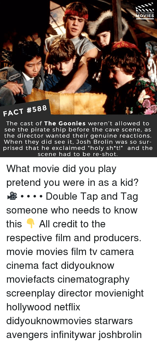 "what movie: DID YOU KNOw  OVIES  FACT #588  The cast of The Goonies weren't allowed to  see the pirate ship before the cave scene, as  the director wanted their genuine reactions.  When they did see it, Josh Brolin was so sur-  prised that he exclaimed ""holy sh*t!"" and the  scene had to be re-shot. What movie did you play pretend you were in as a kid? 🎥 • • • • Double Tap and Tag someone who needs to know this 👇 All credit to the respective film and producers. movie movies film tv camera cinema fact didyouknow moviefacts cinematography screenplay director movienight hollywood netflix didyouknowmovies starwars avengers infinitywar joshbrolin"