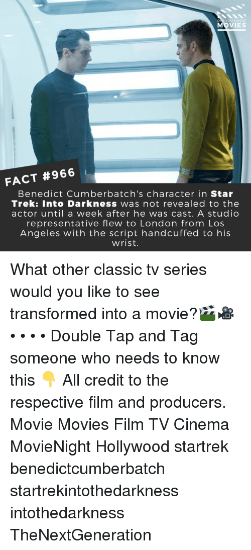 Memes, Movies, and Star Trek: DID YOU KNOW  OVIES  FACT #966  Benedict Cumberbatch's character in Star  Trek: Into Darkness was not revealed to the  actor until a week after he was cast. A studio  representative flew to London from Los  Angeles with the script handcuffed to his  wrist. What other classic tv series would you like to see transformed into a movie?🎬🎥 • • • • Double Tap and Tag someone who needs to know this 👇 All credit to the respective film and producers. Movie Movies Film TV Cinema MovieNight Hollywood startrek benedictcumberbatch startrekintothedarkness intothedarkness TheNextGeneration