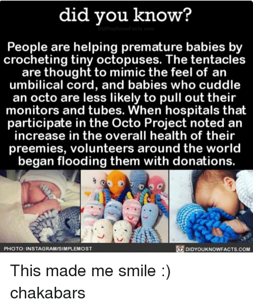Mimicer: did you know?  People are helping premature babies by  crocheting tiny octopuses. The tentacles  are thought to mimic the feel of an  umbilical cord, and babies who cuddle  an octo are less likely to pull out their  monitors and tubes. When hospitals that  participate in the Octo Project noted an  increase in the overall health of their  preemies, volunteers around the world  began flooding them with donations.  DIDYourkNowFACTs.coM  PHOTO: INSTAGRAMISIMPLEMOST This made me smile :) chakabars