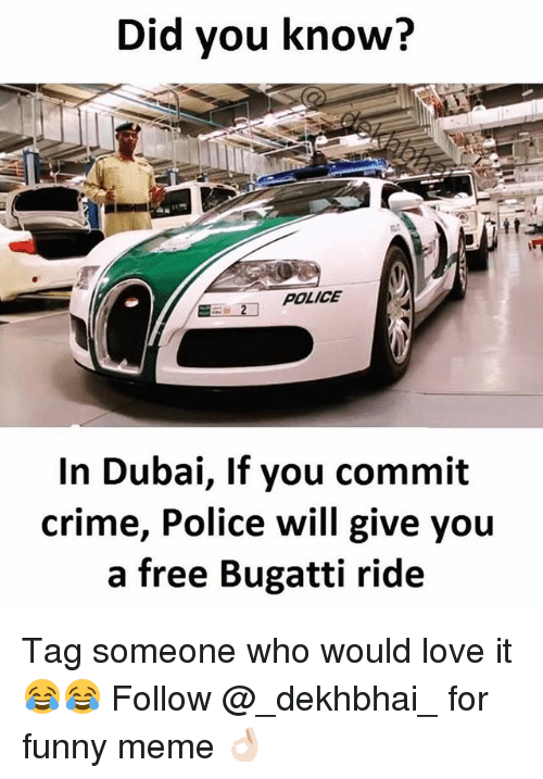 Crime, Funny, and Love: Did you know?  POLICE  In Dubai, If you commit  crime, Police will give you  a free Bugatti ride Tag someone who would love it 😂😂 Follow @_dekhbhai_ for funny meme 👌🏻