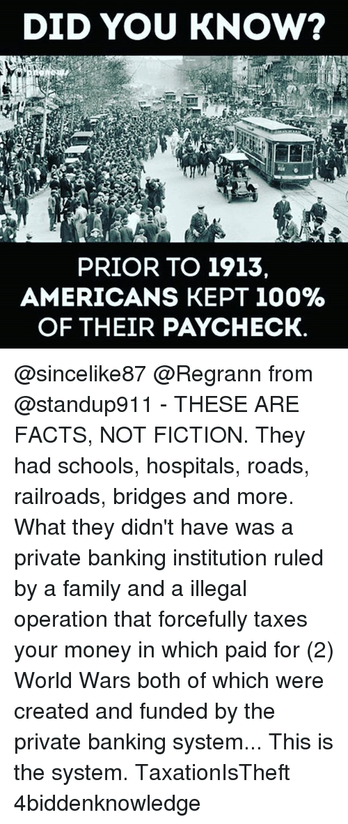 Institutionalized: DID YOU KNOW?  PRIOR TO 1913.  AMERICANS KEPT 100%  OF THEIR PAYCHECK. @sincelike87 @Regrann from @standup911 - THESE ARE FACTS, NOT FICTION. They had schools, hospitals, roads, railroads, bridges and more. What they didn't have was a private banking institution ruled by a family and a illegal operation that forcefully taxes your money in which paid for (2) World Wars both of which were created and funded by the private banking system... This is the system. TaxationIsTheft 4biddenknowledge