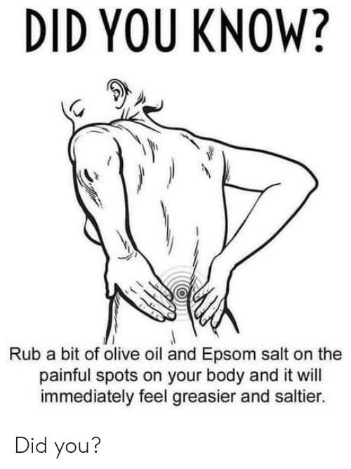 Salt, Epsom Salt, and Olive Oil: DID YOU KNOW?  Rub a bit of olive oil and Epsom salt on the  painful spots on your body and it will  immediately feel greasier and saltier. Did you?