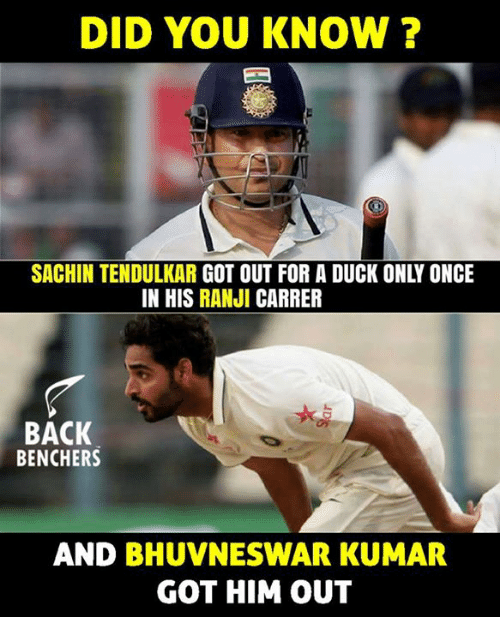 tendulkar: DID YOU KNOW ?  SACHIN TENDULKAR GOT OUT FOR A DUCK ONLY ONCE  IN HIS RANJI CARRER  BACK  BENCHERS  AND BHUVNESWAR KUMAR  GOT HIM OUT